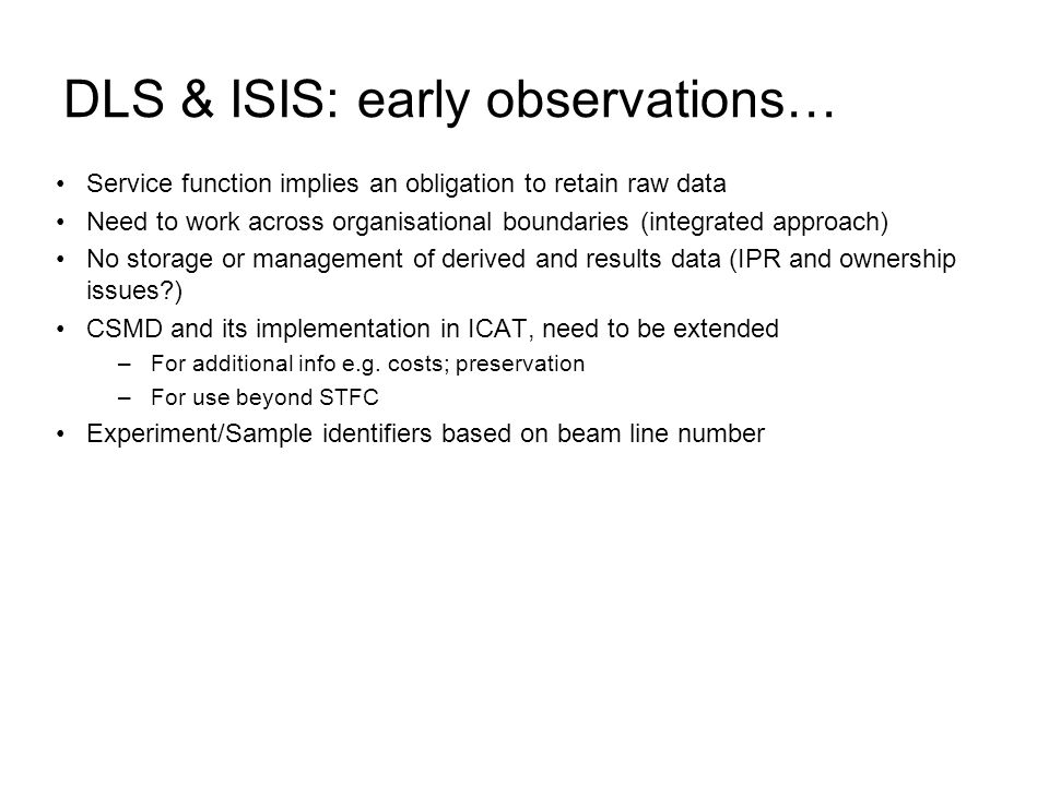 DLS & ISIS: early observations… Service function implies an obligation to retain raw data Need to work across organisational boundaries (integrated approach) No storage or management of derived and results data (IPR and ownership issues?) CSMD and its implementation in ICAT, need to be extended –For additional info e.g.