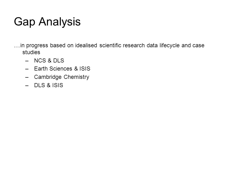 Gap Analysis … in progress based on idealised scientific research data lifecycle and case studies – NCS & DLS – Earth Sciences & ISIS – Cambridge Chemistry – DLS & ISIS
