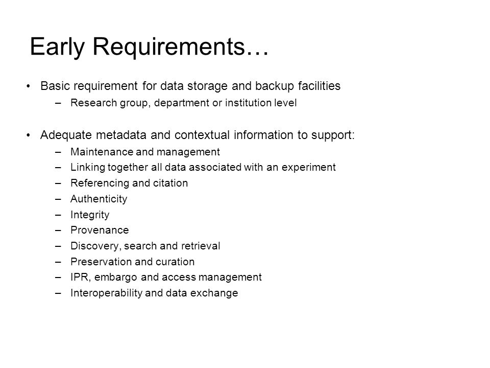 Early Requirements… Basic requirement for data storage and backup facilities –Research group, department or institution level Adequate metadata and contextual information to support: –Maintenance and management –Linking together all data associated with an experiment –Referencing and citation –Authenticity –Integrity –Provenance –Discovery, search and retrieval –Preservation and curation –IPR, embargo and access management –Interoperability and data exchange