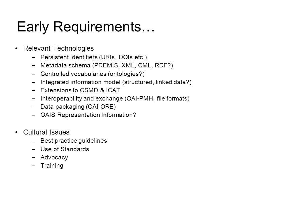 Early Requirements… Relevant Technologies –Persistent Identifiers (URIs, DOIs etc.) –Metadata schema (PREMIS, XML, CML, RDF ) –Controlled vocabularies (ontologies ) –Integrated information model (structured, linked data ) –Extensions to CSMD & ICAT –Interoperability and exchange (OAI-PMH, file formats) –Data packaging (OAI-ORE) –OAIS Representation Information.