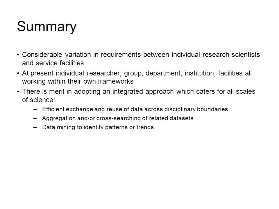 Summary Considerable variation in requirements between individual research scientists and service facilities At present individual researcher, group, department, institution, facilities all working within their own frameworks There is merit in adopting an integrated approach which caters for all scales of science: –Efficient exchange and reuse of data across disciplinary boundaries –Aggregation and/or cross-searching of related datasets –Data mining to identify patterns or trends