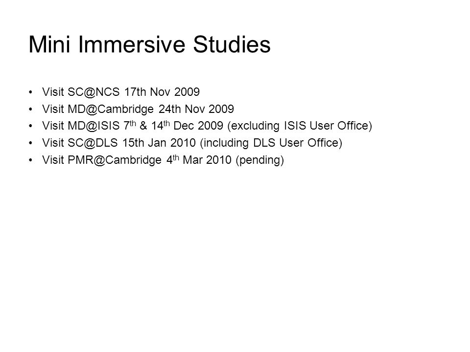 Mini Immersive Studies Visit SC@NCS 17th Nov 2009 Visit MD@Cambridge 24th Nov 2009 Visit MD@ISIS 7 th & 14 th Dec 2009 (excluding ISIS User Office) Visit SC@DLS 15th Jan 2010 (including DLS User Office) Visit PMR@Cambridge 4 th Mar 2010 (pending)