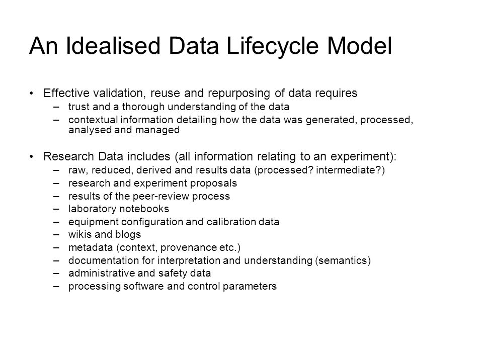 An Idealised Data Lifecycle Model Effective validation, reuse and repurposing of data requires –trust and a thorough understanding of the data –contextual information detailing how the data was generated, processed, analysed and managed Research Data includes (all information relating to an experiment): –raw, reduced, derived and results data (processed.