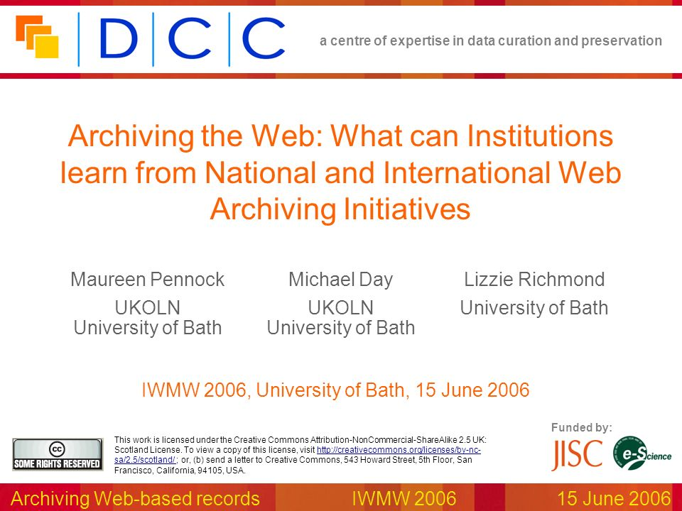 a centre of expertise in data curation and preservation Archiving Web-based recordsIWMW 2006 15 June 2006 Funded by: This work is licensed under the Creative Commons Attribution-NonCommercial-ShareAlike 2.5 UK: Scotland License.