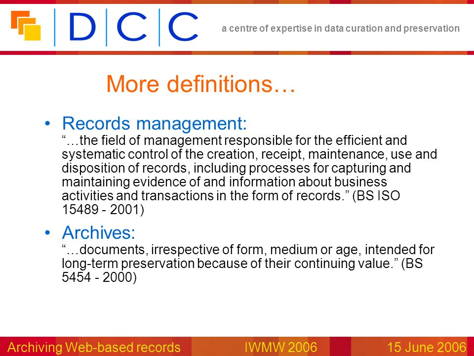 a centre of expertise in data curation and preservation Archiving Web-based records IWMW 200615 June 2006 More definitions… Records management: …the f