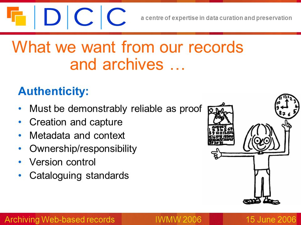 a centre of expertise in data curation and preservation Archiving Web-based records IWMW 200615 June 2006 Authenticity: Must be demonstrably reliable