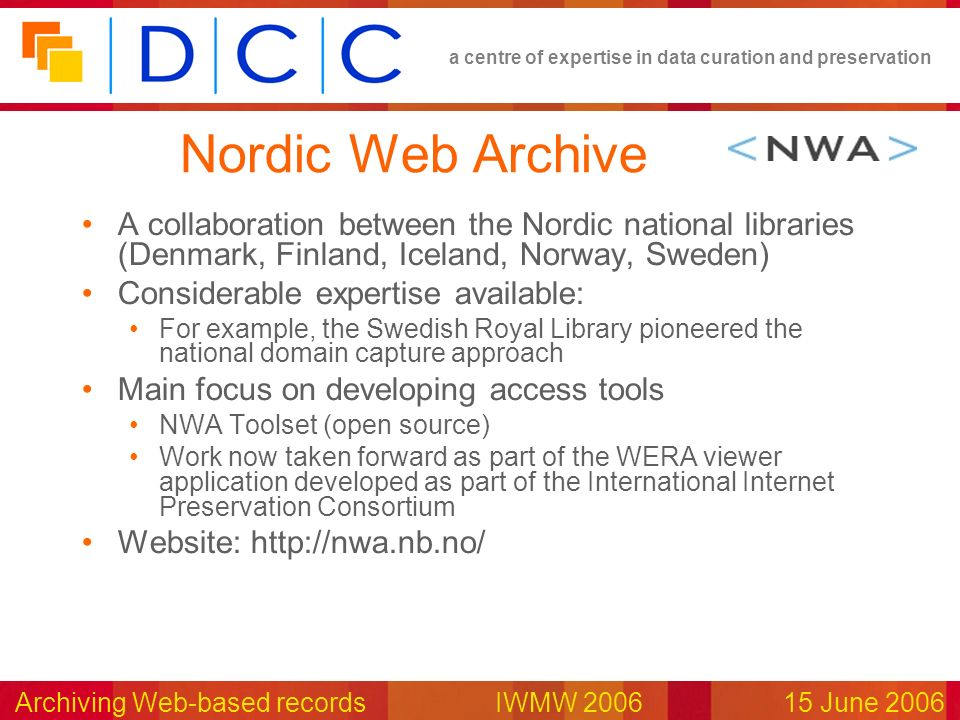a centre of expertise in data curation and preservation Archiving Web-based records IWMW 200615 June 2006 Nordic Web Archive A collaboration between the Nordic national libraries (Denmark, Finland, Iceland, Norway, Sweden) Considerable expertise available: For example, the Swedish Royal Library pioneered the national domain capture approach Main focus on developing access tools NWA Toolset (open source) Work now taken forward as part of the WERA viewer application developed as part of the International Internet Preservation Consortium Website: http://nwa.nb.no/