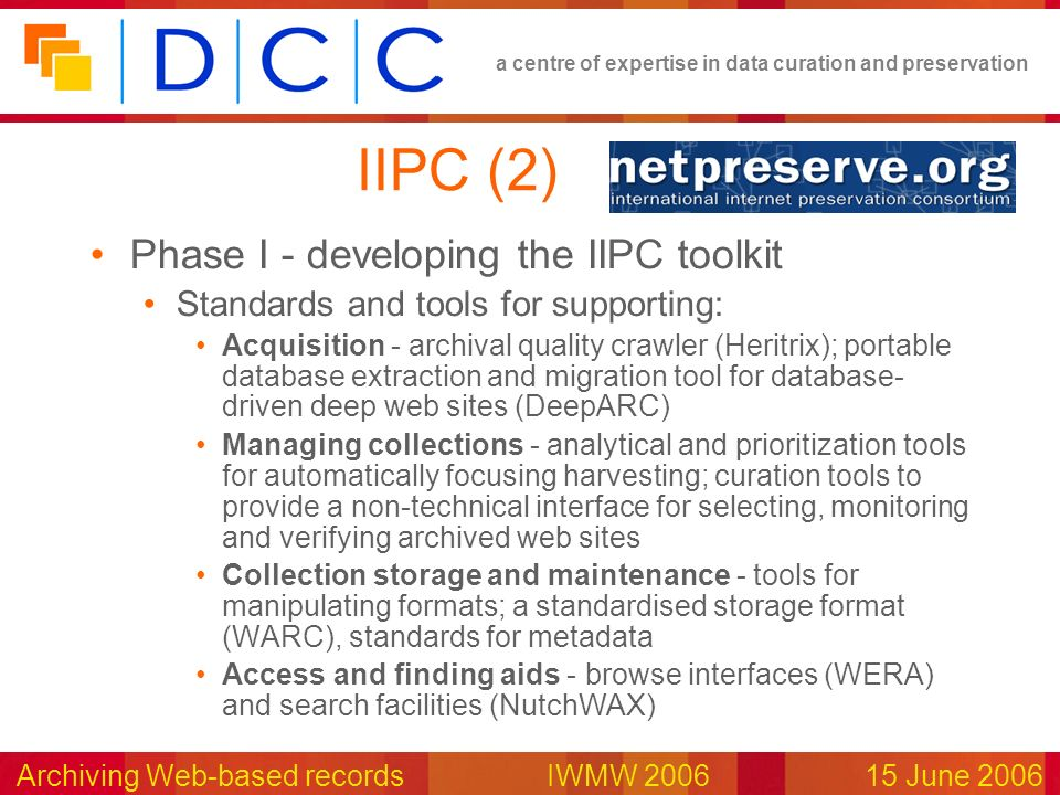 a centre of expertise in data curation and preservation Archiving Web-based records IWMW 200615 June 2006 IIPC (2) Phase I - developing the IIPC toolk