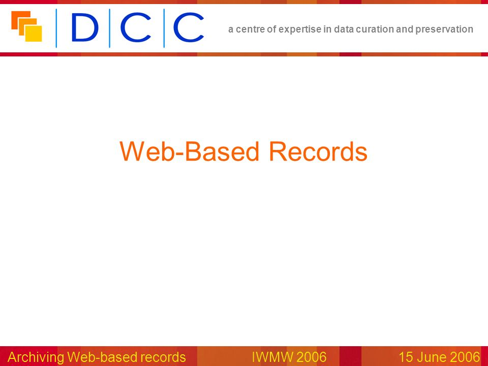 a centre of expertise in data curation and preservation Archiving Web-based records IWMW 200615 June 2006 Web-Based Records