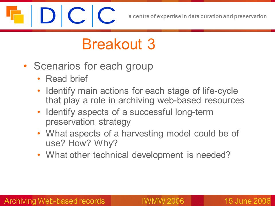 a centre of expertise in data curation and preservation Archiving Web-based records IWMW 200615 June 2006 Breakout 3 Scenarios for each group Read bri