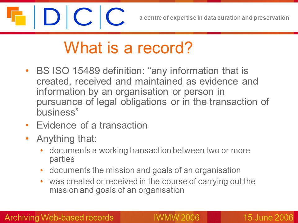 a centre of expertise in data curation and preservation Archiving Web-based records IWMW 200615 June 2006 What is a record? BS ISO 15489 definition: a