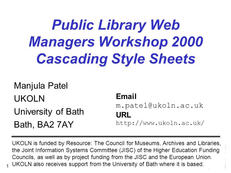 September 2000 1 Public Library Web Managers Workshop 2000 Cascading Style Sheets Manjula Patel UKOLN University of Bath Bath, BA2 7AY UKOLN is funded