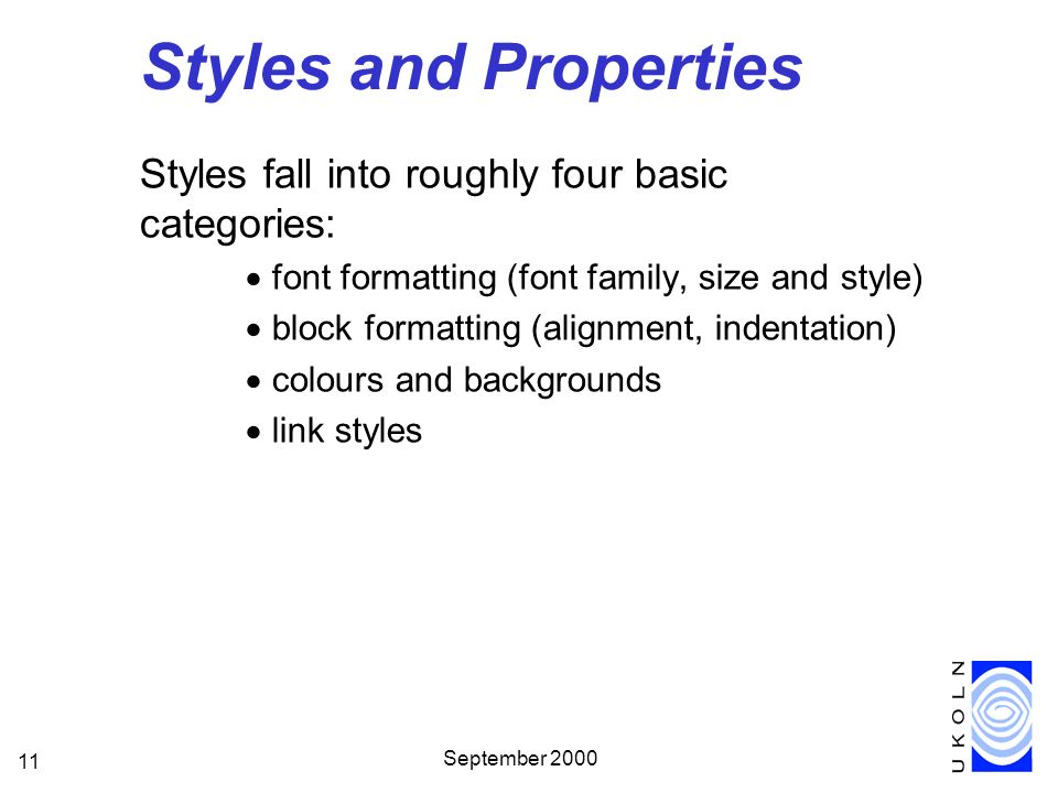 September 2000 11 Styles and Properties Styles fall into roughly four basic categories: font formatting (font family, size and style) block formatting