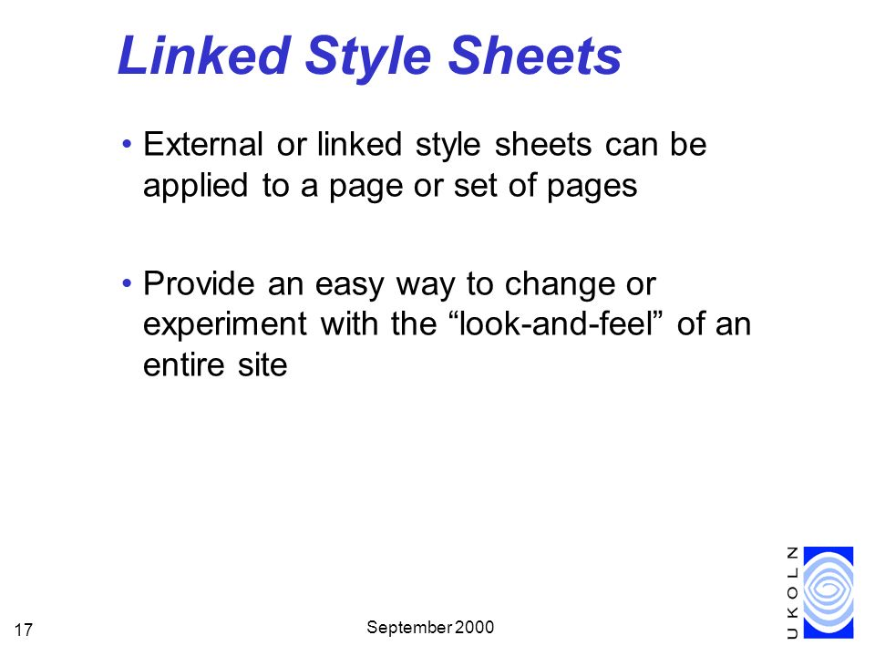 September 2000 17 Linked Style Sheets External or linked style sheets can be applied to a page or set of pages Provide an easy way to change or experiment with the look-and-feel of an entire site