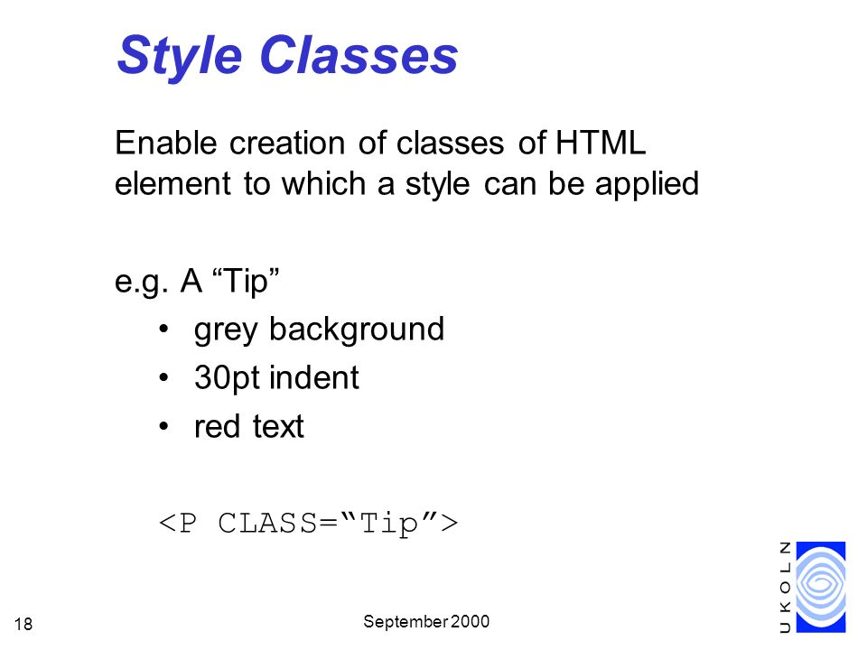 September 2000 18 Style Classes Enable creation of classes of HTML element to which a style can be applied e.g. A Tip grey background 30pt indent red