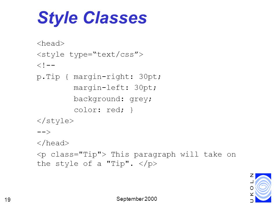September 2000 19 Style Classes <!-- p.Tip { margin-right: 30pt; margin-left: 30pt; background: grey; color: red; } --> This paragraph will take on the style of a Tip .