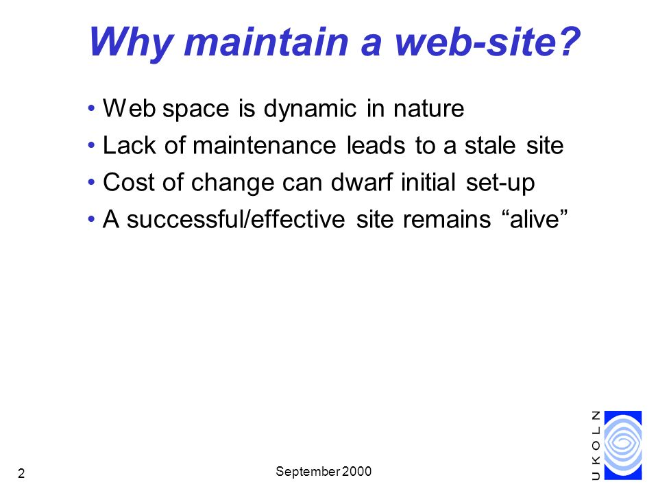 September 2000 2 Why maintain a web-site? Web space is dynamic in nature Lack of maintenance leads to a stale site Cost of change can dwarf initial se