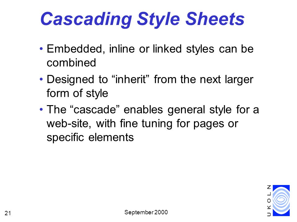 September 2000 21 Cascading Style Sheets Embedded, inline or linked styles can be combined Designed to inherit from the next larger form of style The