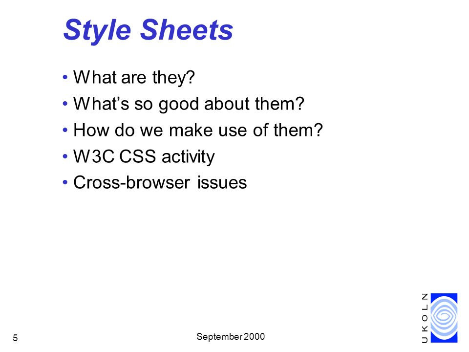 September 2000 5 Style Sheets What are they? Whats so good about them? How do we make use of them? W3C CSS activity Cross-browser issues