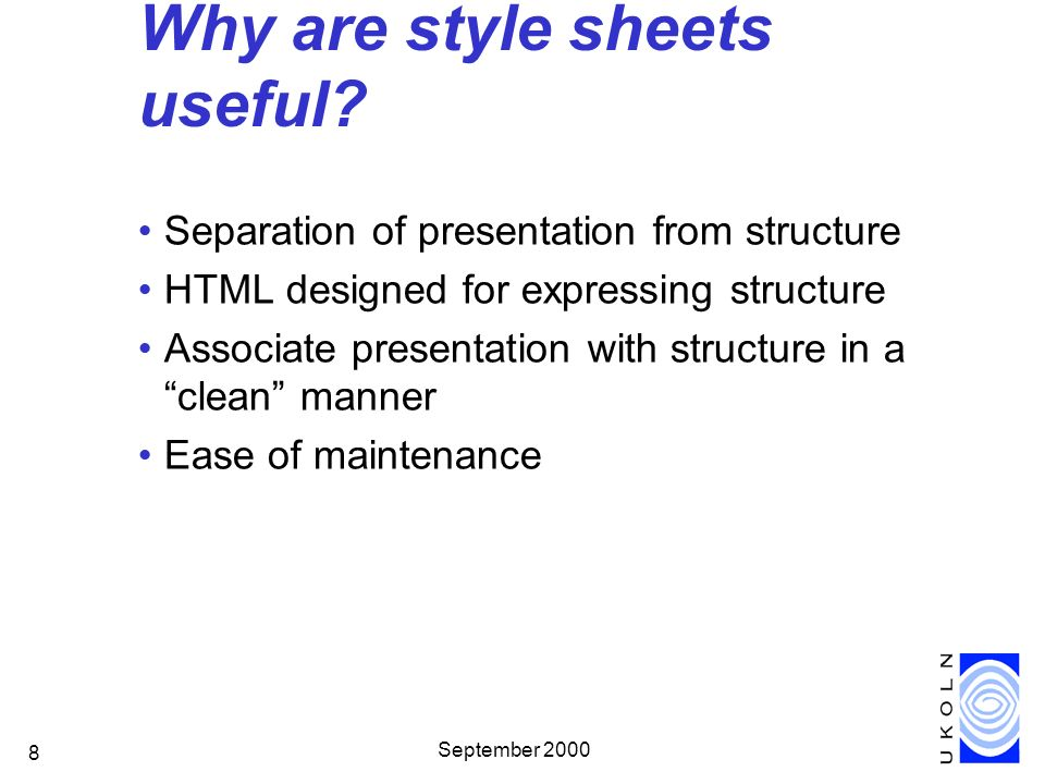 September 2000 8 Why are style sheets useful? Separation of presentation from structure HTML designed for expressing structure Associate presentation