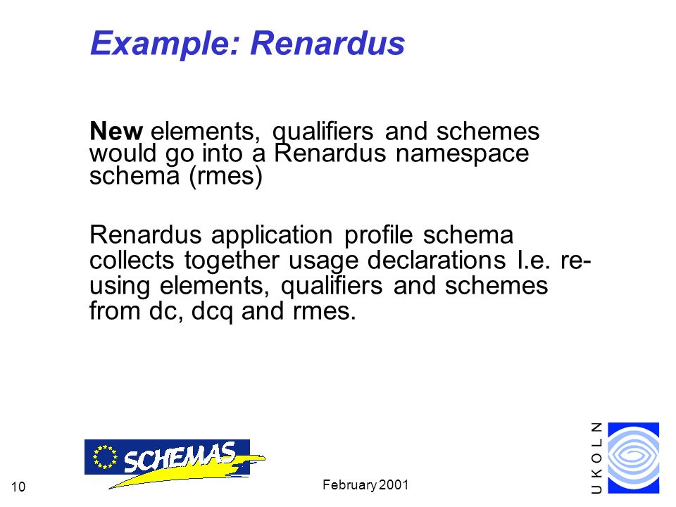 February 2001 10 Example: Renardus New elements, qualifiers and schemes would go into a Renardus namespace schema (rmes) Renardus application profile schema collects together usage declarations I.e.