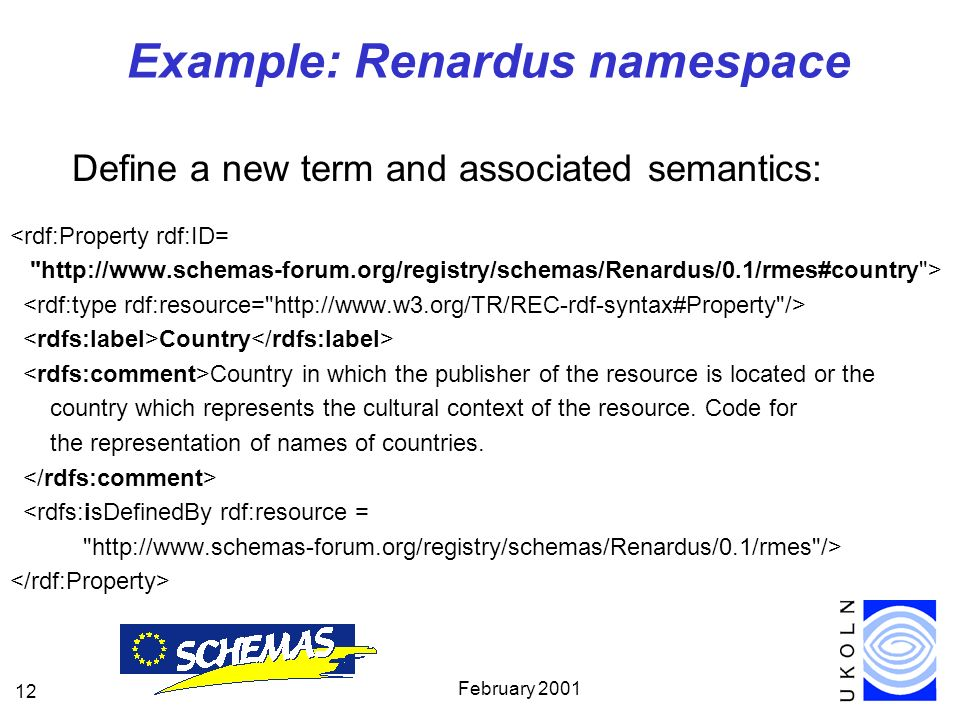 February Example: Renardus namespace Define a new term and associated semantics: <rdf:Property rdf:ID=   > Country Country in which the publisher of the resource is located or the country which represents the cultural context of the resource.