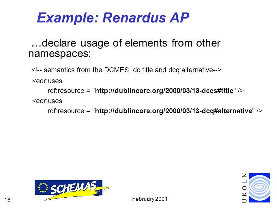 February 2001 16 Example: Renardus AP …declare usage of elements from other namespaces: <eor:uses rdf:resource = http://dublincore.org/2000/03/13-dces#title /> <eor:uses rdf:resource = http://dublincore.org/2000/03/13-dcq#alternative />