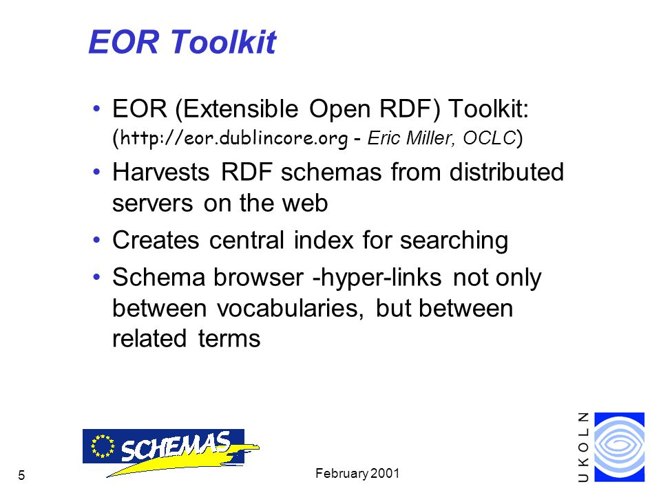 February 2001 5 EOR Toolkit EOR (Extensible Open RDF) Toolkit: ( http://eor.dublincore.org - Eric Miller, OCLC ) Harvests RDF schemas from distributed servers on the web Creates central index for searching Schema browser -hyper-links not only between vocabularies, but between related terms