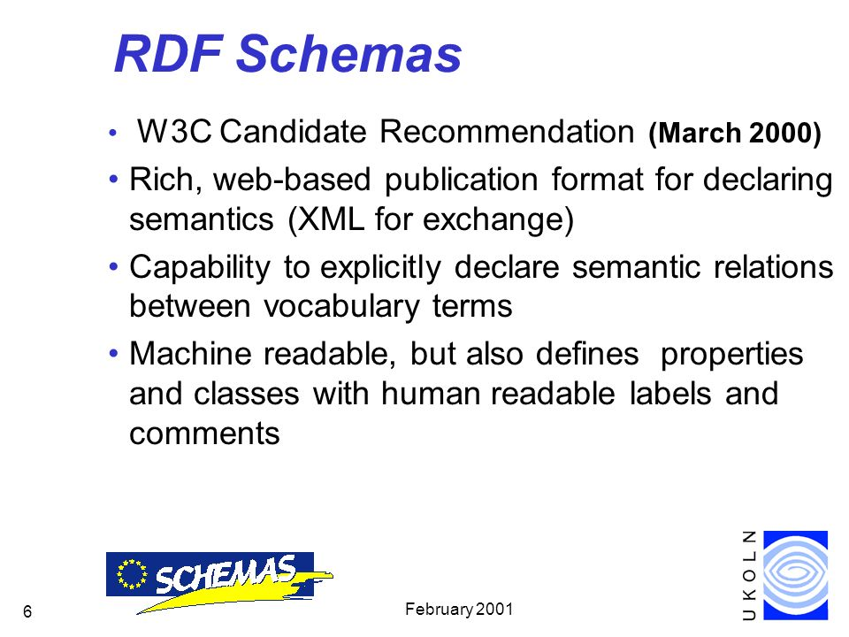 February 2001 6 RDF Schemas W3C Candidate Recommendation (March 2000) Rich, web-based publication format for declaring semantics (XML for exchange) Capability to explicitly declare semantic relations between vocabulary terms Machine readable, but also defines properties and classes with human readable labels and comments