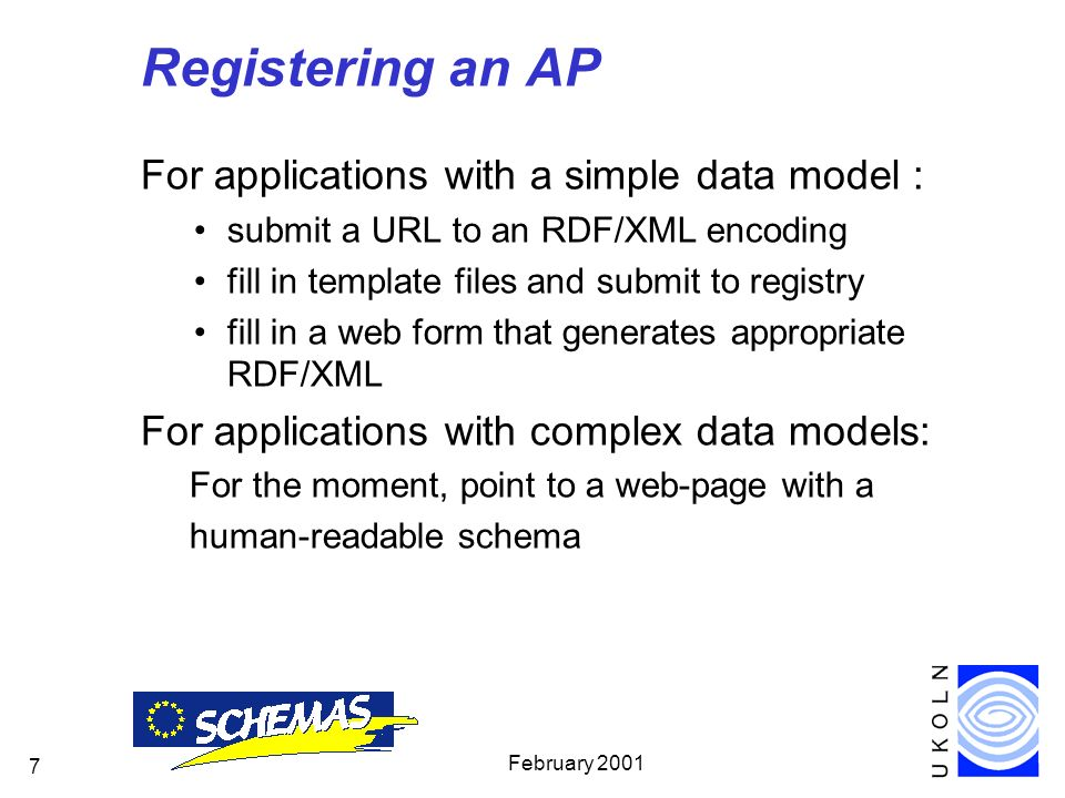 February Registering an AP For applications with a simple data model : submit a URL to an RDF/XML encoding fill in template files and submit to registry fill in a web form that generates appropriate RDF/XML For applications with complex data models: For the moment, point to a web-page with a human-readable schema