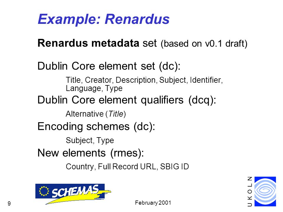 February Example: Renardus Renardus metadata set (based on v0.1 draft) Dublin Core element set (dc): Title, Creator, Description, Subject, Identifier, Language, Type Dublin Core element qualifiers (dcq): Alternative (Title) Encoding schemes (dc): Subject, Type New elements (rmes): Country, Full Record URL, SBIG ID