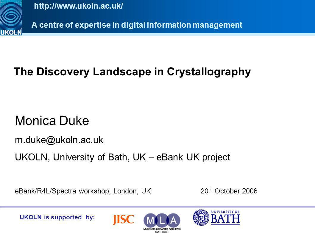The Discovery Landscape in Crystallography UKOLN is supported by: Monica Duke m.duke@ukoln.ac.uk UKOLN, University of Bath, UK – eBank UK project A ce