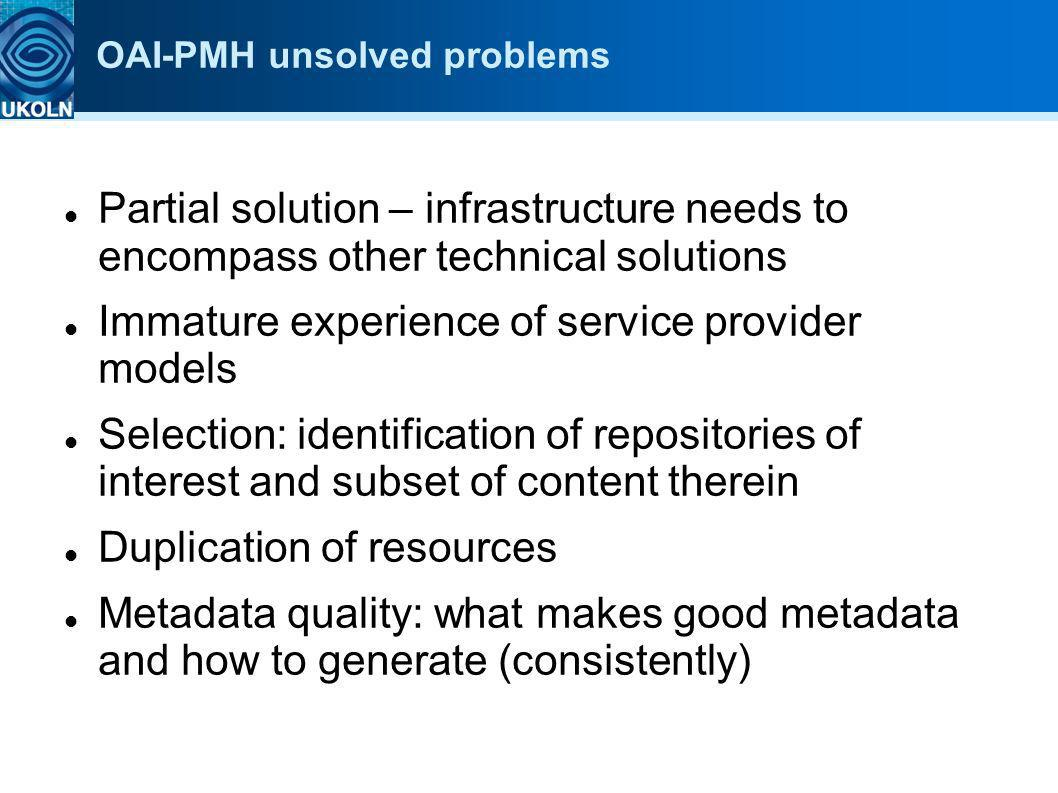 OAI-PMH unsolved problems Partial solution – infrastructure needs to encompass other technical solutions Immature experience of service provider model