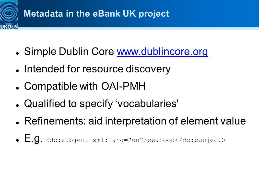 Metadata in the eBank UK project Simple Dublin Core www.dublincore.orgwww.dublincore.org Intended for resource discovery Compatible with OAI-PMH Quali