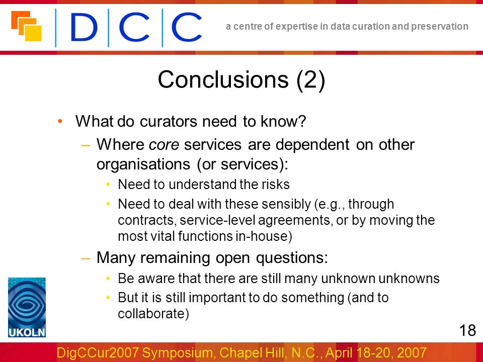 a centre of expertise in data curation and preservation DigCCur2007 Symposium, Chapel Hill, N.C., April 18-20, 2007 18 Conclusions (2) What do curators need to know.