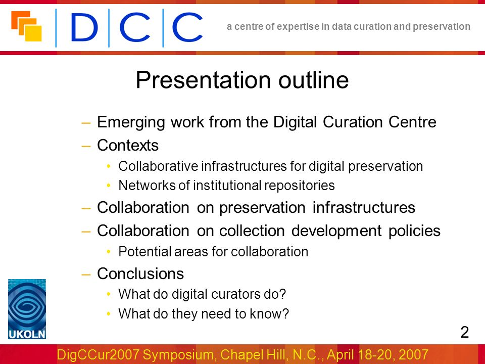 a centre of expertise in data curation and preservation DigCCur2007 Symposium, Chapel Hill, N.C., April 18-20, 2007 2 Presentation outline –Emerging work from the Digital Curation Centre –Contexts Collaborative infrastructures for digital preservation Networks of institutional repositories –Collaboration on preservation infrastructures –Collaboration on collection development policies Potential areas for collaboration –Conclusions What do digital curators do.