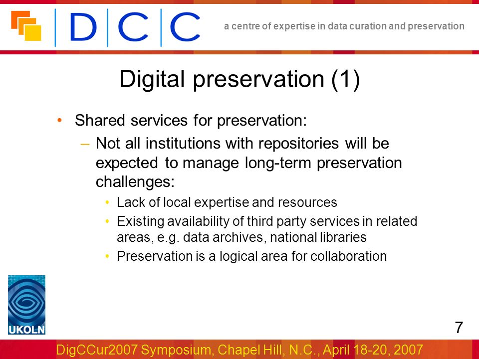 a centre of expertise in data curation and preservation DigCCur2007 Symposium, Chapel Hill, N.C., April 18-20, 2007 7 Digital preservation (1) Shared services for preservation: –Not all institutions with repositories will be expected to manage long-term preservation challenges: Lack of local expertise and resources Existing availability of third party services in related areas, e.g.