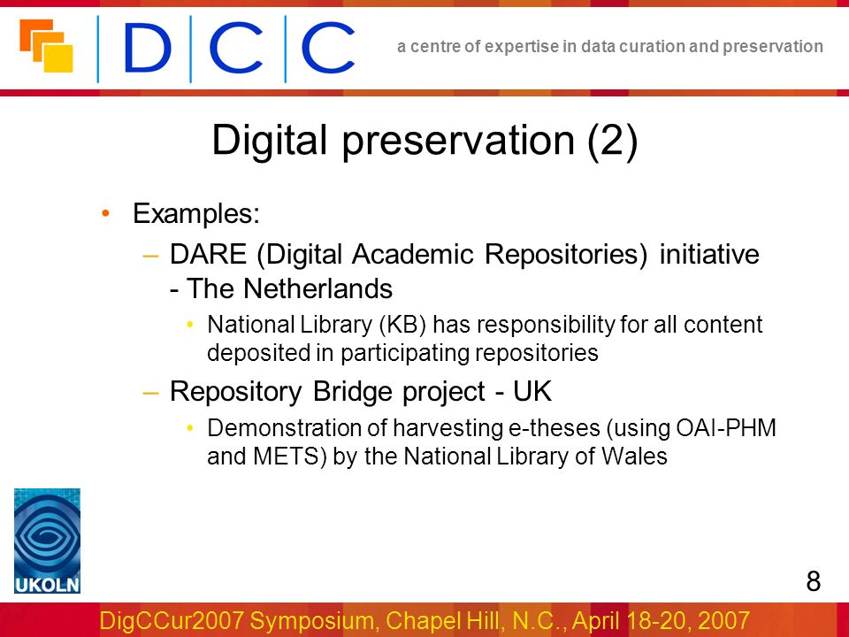 a centre of expertise in data curation and preservation DigCCur2007 Symposium, Chapel Hill, N.C., April 18-20, 2007 8 Digital preservation (2) Examples: –DARE (Digital Academic Repositories) initiative - The Netherlands National Library (KB) has responsibility for all content deposited in participating repositories –Repository Bridge project - UK Demonstration of harvesting e-theses (using OAI-PHM and METS) by the National Library of Wales