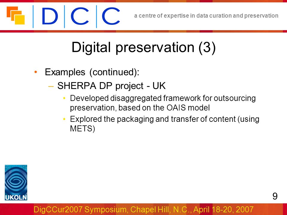 a centre of expertise in data curation and preservation DigCCur2007 Symposium, Chapel Hill, N.C., April 18-20, 2007 9 Digital preservation (3) Examples (continued): –SHERPA DP project - UK Developed disaggregated framework for outsourcing preservation, based on the OAIS model Explored the packaging and transfer of content (using METS)