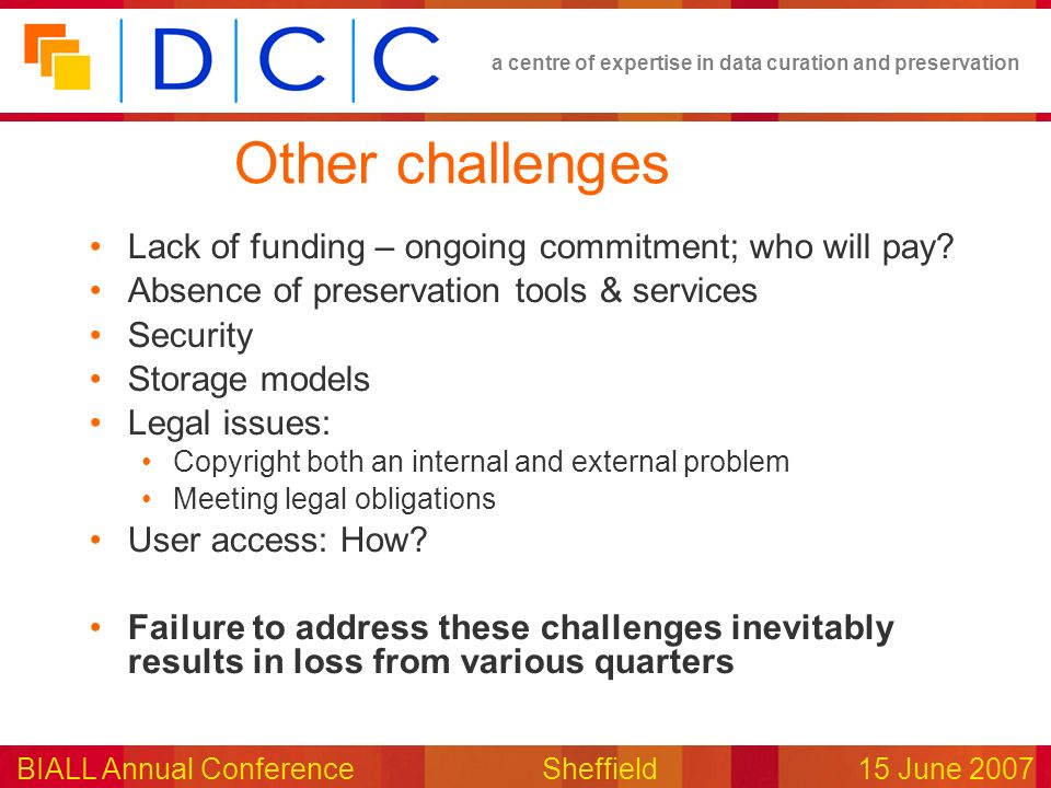a centre of expertise in data curation and preservation BIALL Annual ConferenceSheffield15 June 2007 Other challenges Lack of funding – ongoing commit