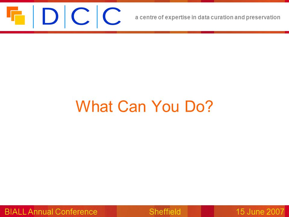 a centre of expertise in data curation and preservation BIALL Annual ConferenceSheffield15 June 2007 What Can You Do