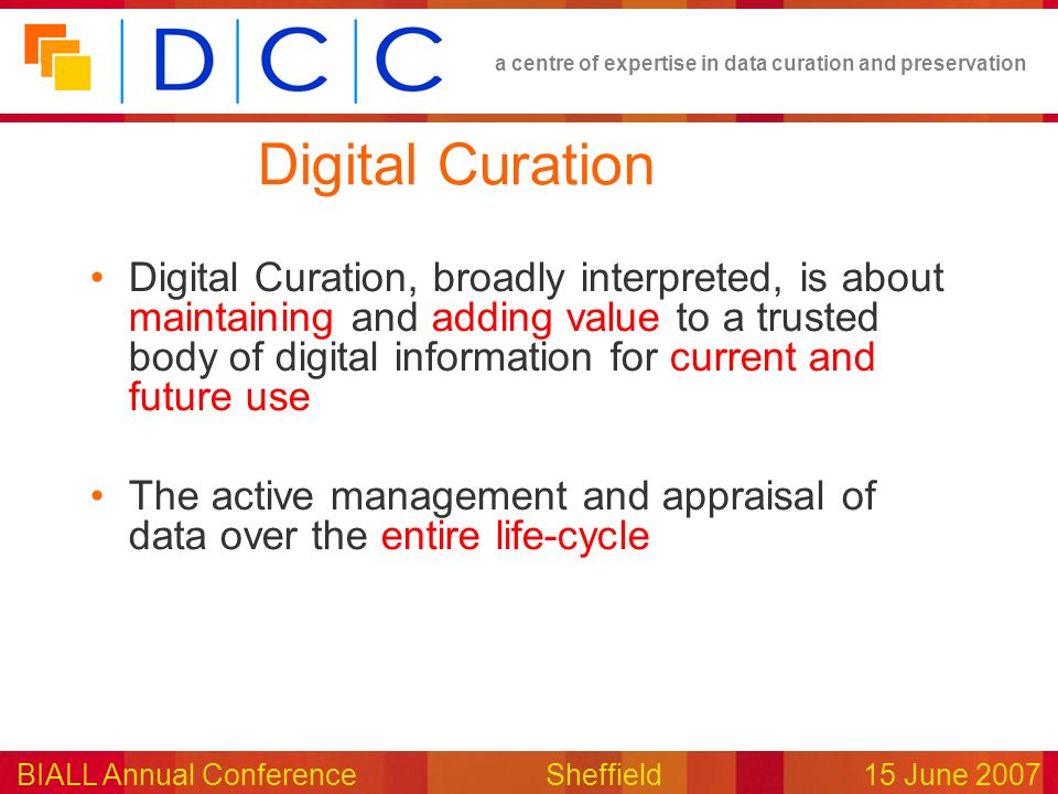 a centre of expertise in data curation and preservation BIALL Annual ConferenceSheffield15 June 2007 Digital Curation Digital Curation, broadly interpreted, is about maintaining and adding value to a trusted body of digital information for current and future use The active management and appraisal of data over the entire life-cycle