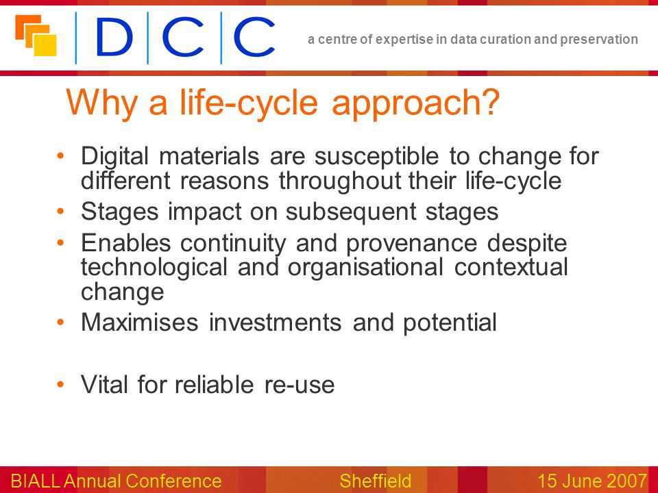 a centre of expertise in data curation and preservation BIALL Annual ConferenceSheffield15 June 2007 Why a life-cycle approach.