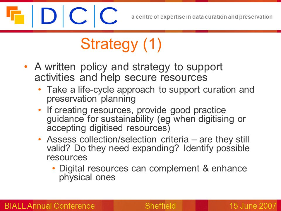 a centre of expertise in data curation and preservation BIALL Annual ConferenceSheffield15 June 2007 Strategy (1) A written policy and strategy to sup