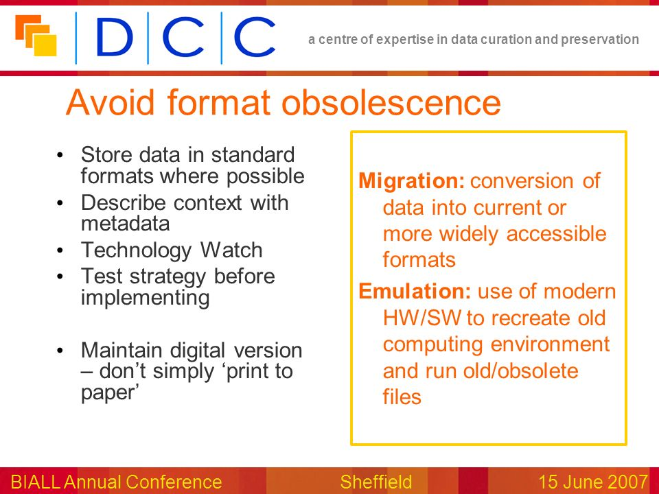 a centre of expertise in data curation and preservation BIALL Annual ConferenceSheffield15 June 2007 Avoid format obsolescence Store data in standard formats where possible Describe context with metadata Technology Watch Test strategy before implementing Maintain digital version – dont simply print to paper Migration: conversion of data into current or more widely accessible formats Emulation: use of modern HW/SW to recreate old computing environment and run old/obsolete files
