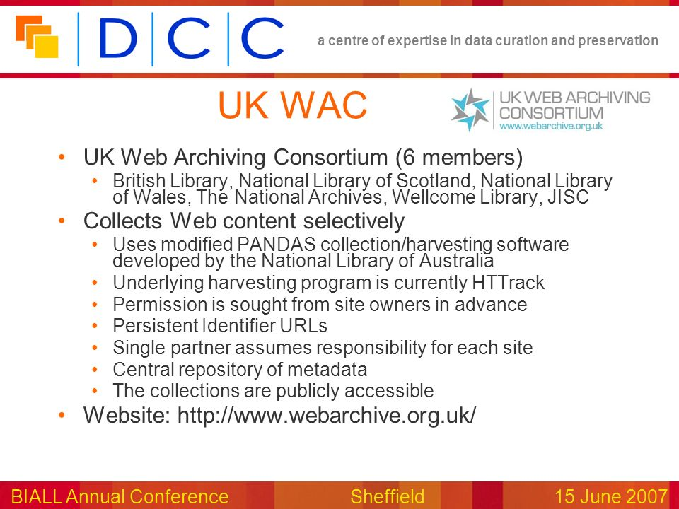 a centre of expertise in data curation and preservation BIALL Annual ConferenceSheffield15 June 2007 UK WAC UK Web Archiving Consortium (6 members) Br