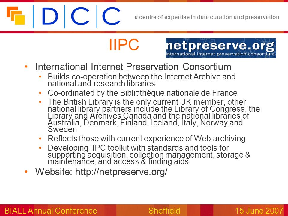 a centre of expertise in data curation and preservation BIALL Annual ConferenceSheffield15 June 2007 IIPC International Internet Preservation Consortium Builds co-operation between the Internet Archive and national and research libraries Co-ordinated by the Bibliothèque nationale de France The British Library is the only current UK member, other national library partners include the Library of Congress, the Library and Archives Canada and the national libraries of Australia, Denmark, Finland, Iceland, Italy, Norway and Sweden Reflects those with current experience of Web archiving Developing IIPC toolkit with standards and tools for supporting acquisition, collection management, storage & maintenance, and access & finding aids Website: http://netpreserve.org/