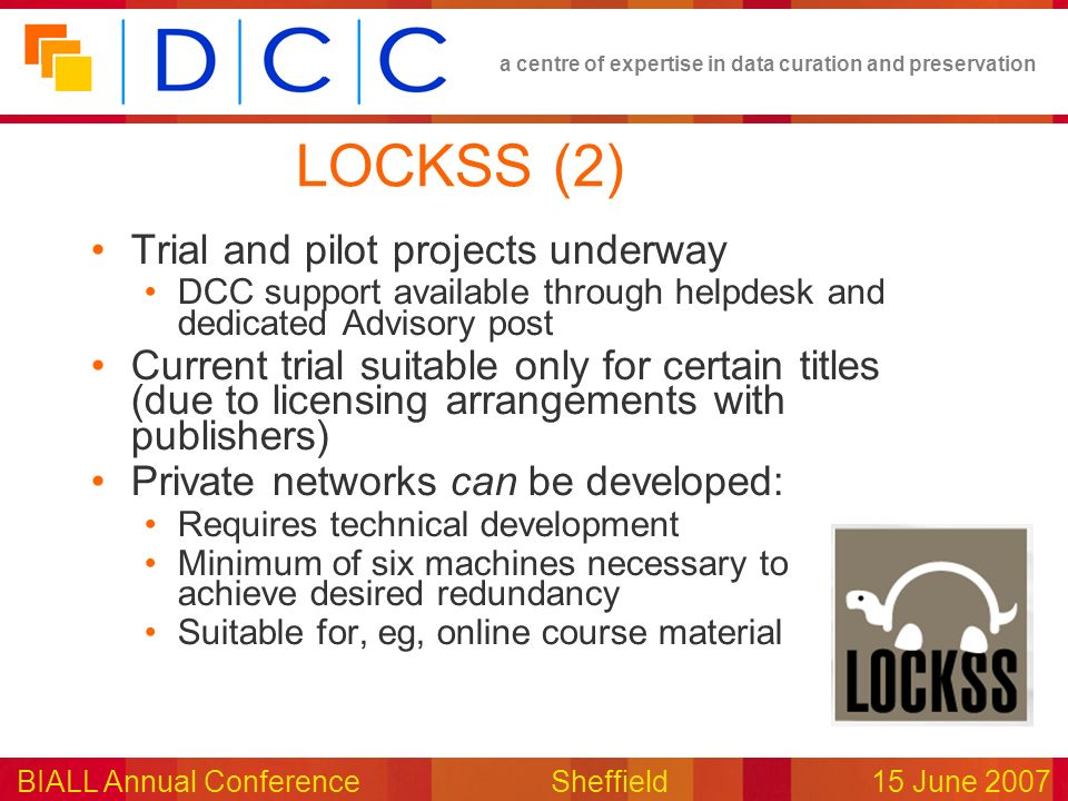 a centre of expertise in data curation and preservation BIALL Annual ConferenceSheffield15 June 2007 LOCKSS (2) Trial and pilot projects underway DCC