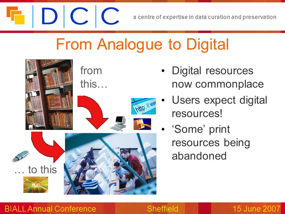 a centre of expertise in data curation and preservation BIALL Annual ConferenceSheffield15 June 2007 From Analogue to Digital Digital resources now co