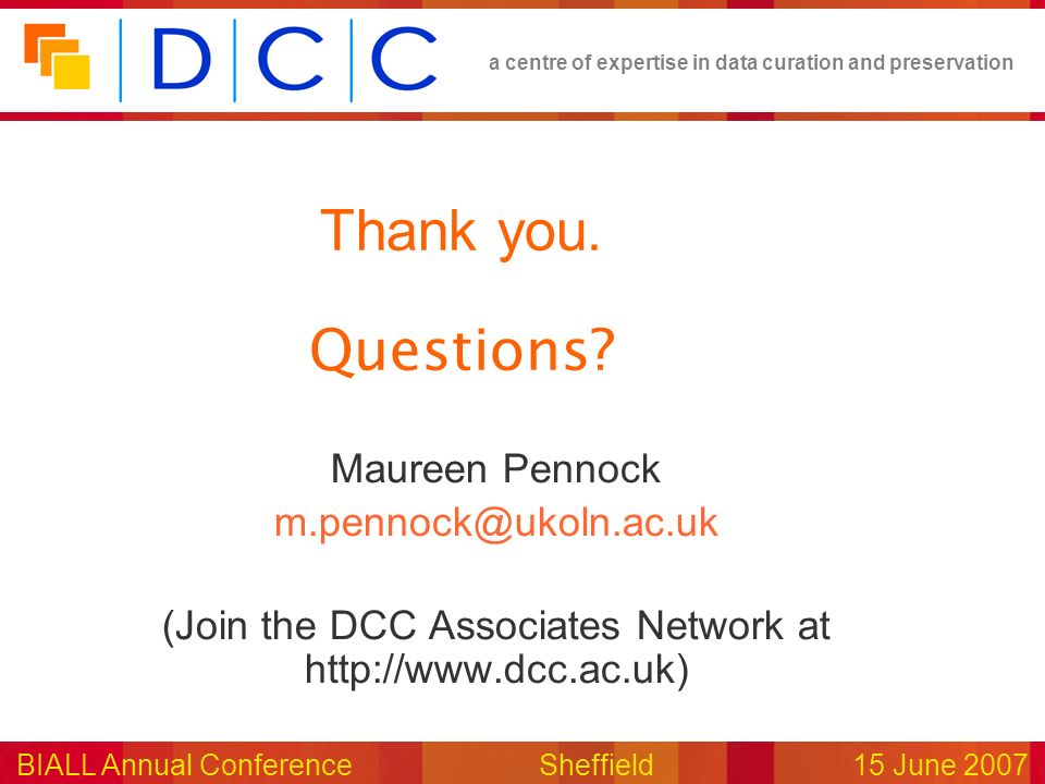 a centre of expertise in data curation and preservation BIALL Annual ConferenceSheffield15 June 2007 Thank you. Questions? Maureen Pennock m.pennock@u
